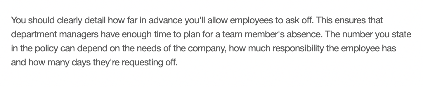 You should clearly detail how far in advance you'll allow employees to ask off. This ensures that department managers have enough time to plan for a team member's absence. The number you state in the policy can depend on the needs of the company, how much responsibility the employee has and how many days they're requesting off.