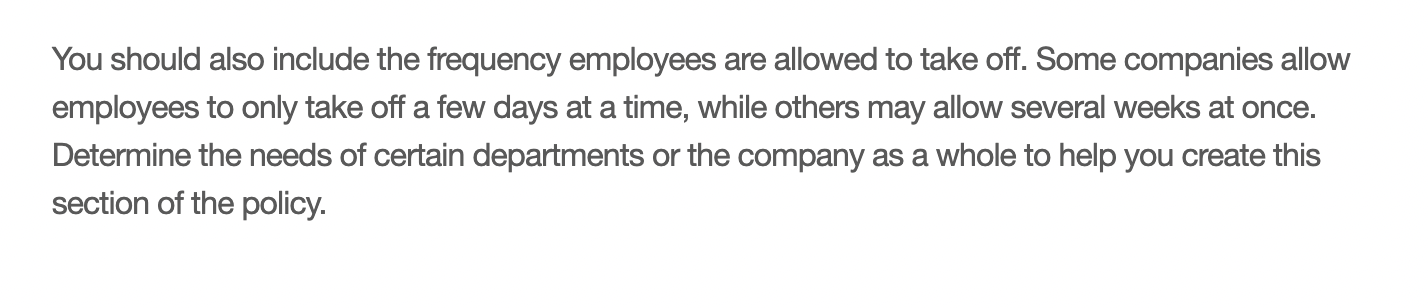 You should also include the frequency employees are allowed to take off. Some companies allow employees to only take off a few days at a time, while others may allow several weeks at once. Determine the needs of certain departments or the company as a whole to help you create this section of the policy.
